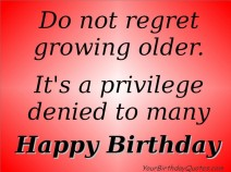 Growing-old-Getting-old-quotes-and-sayings-Do-not-regret-growing-older.-Its-a-privilege-denied-to-many.-Happy-Birthday